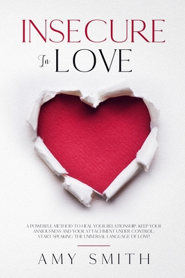 Insecure in love: A Powerful Method to heal your Relationship. Keep your Anxiousness and your Attachment under control. Start speaking t by Amy Smith