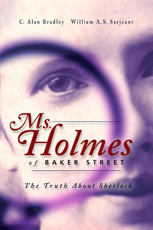 Ms. Holmes of Baker Street: The Truth About Sherlock by Barbara Roden, C. Alan Bradley, Alan Bradley, William A.S. Sarjeant