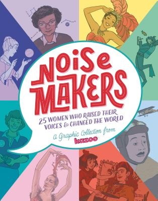 Noisemakers: 25 Women Who Raised Their Voices & Changed the World - A Graphic Collection from Kazoo by Brittney Williams, K.L. Ricks, Kat Leyh, Sarah Winifred Searle, Emil Ferris, Shauna J. Grant, Mari Naomi, Naomi Franquiz, Lucy Knisley, Yao Xiao, Rebecca Mock, Shannon Wright, Molly Brooks, Kiku Hughes, Erin Bried, Ashley A. Woods, Chan Chau, Little Corvus, Rosemary Valero-O'Connell, Sophie Goldstein, Maris Wicks, Alitha E. Martinez, Weshoyot Alvitre, Jackie Roche, Emily Flake, Lucy Bellwood