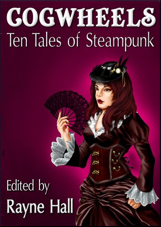 Cogwheels: Ten Tales of Steampunk by Day Al-Mohamed, Bob Brown, Rayne Hall, Kin S. Law, Morgan A. Pryce, Mark Cassell, Nied Darnell, Liv Rancourt, Sulu Cat, April Grey, Kevin O. McLaughlin, Joanne Anderton, Jonathan Broughto