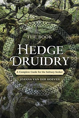 The Book of Hedge Druidry: A Complete Guide for the Solitary Seeker by Joanna van der Hoeven