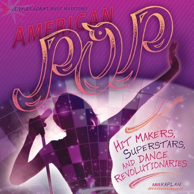 American Pop: Hit Makers, Superstars, and Dance Revolutionaries by Arie Kaplan