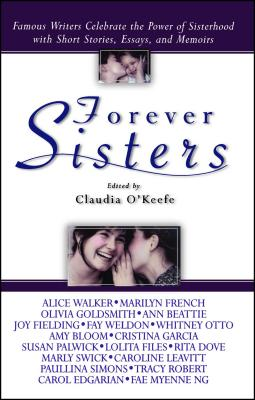 Forever Sisters: Famous Writers Celebrate the Power of Sisterhood with Short Stories, Essays, and Memoirs by Claudia O'Keefe