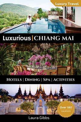 Luxurious Chiang Mai: The 5 star travel guide to hotels, dining, spa and sightseeing in Chiang Mai by Laura Gibbs