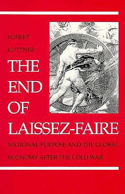 The End of Laissez-Faire: National Purpose and the Global Economy After the Cold War by Robert Kuttner