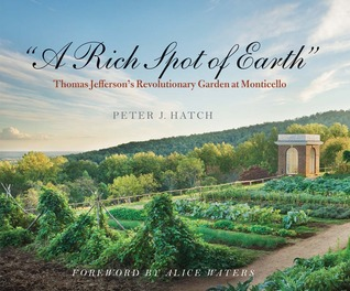 A Rich Spot of Earth: Thomas Jefferson\'s Revolutionary Garden at Monticello by Alice Waters, Peter J. Hatch