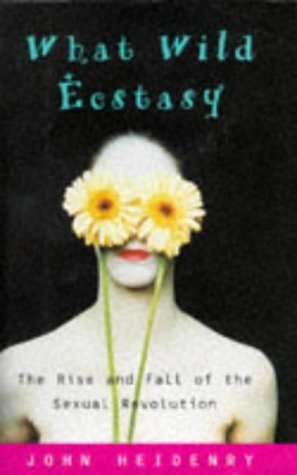 What Wild Ecstasy: The Rise and Fall of the Sexual Revolution by John Heidenry
