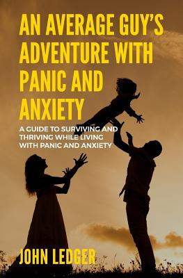 An Average Guys Adventure with Panic and Anxiety: A guide to surviving and thriving living with panic and anxiety by John Ledger