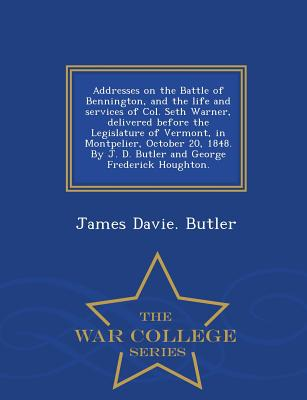 Addresses on the Battle of Bennington, and the Life and Services of Col. Seth Warner, Delivered Before the Legislature of Vermont, in Montpelier, Octo by James Davie Butler