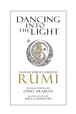 Dancing Into The Light: An Inner Journey Guided By Rumi by Rumi