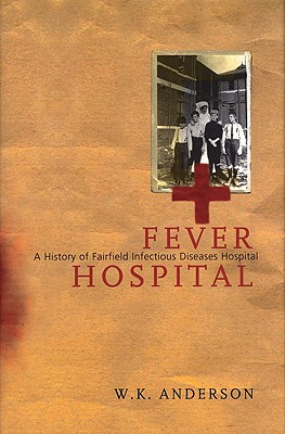 Fever Hospital: A History of Fairfield Infectious Diseases Hospital by Bill Anderson