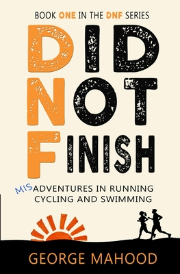 Did Not Finish: Misadventures in Running, Cycling and Swimming by George Mahood