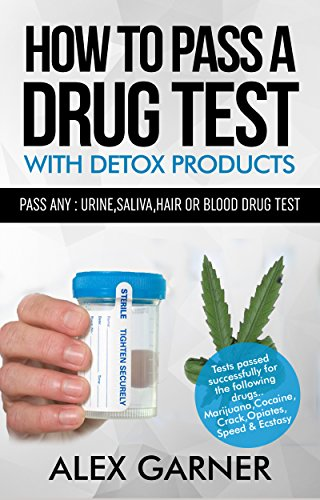 How to pass a drug test with detox products: How to pass any: urine,hair, saliva or blood drug test 2016 by Alex Garner