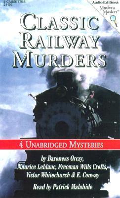 Classic Railway Murders: Four Unabridged Mysteries by Patrick Malahide, Maurice Leblanc, E. Conway, Victor L. Whitechurch, Freeman Wills Crofts