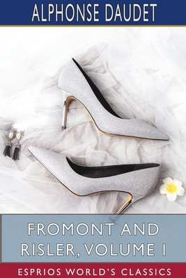 Fromont and Risler, Volume I (Esprios Classics) by Alphonse Daudet