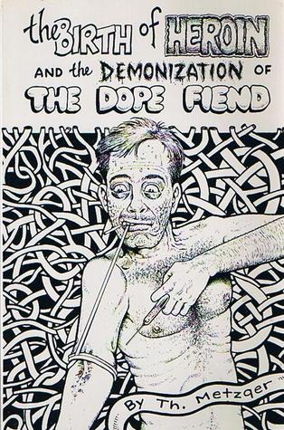 The Birth of Heroin and the Demonization of the Dope Fiend by Th. Metzger