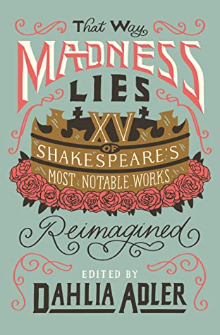 That Way Madness Lies: 15 of Shakespeare's Most Notable Works Reimagined by Cory McCarthy, Mark Oshiro, Kiersten White, Lily Anderson, Lindsay Smith, Samantha Mabry, Dahlia Adler, Emily Wibberley, A.R. Capetta, Anna-Marie McLemore, Kayla Ancrum, Melissa Bashardoust, Brittany Cavallaro, Tochi Onyebuchi, Austin Siegemund-Broka, Joy McCullough, Patrice Caldwell