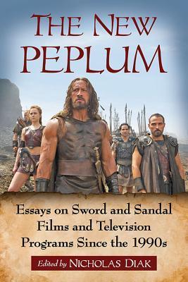 The New Peplum: Essays on Sword and Sandal Films and Television Programs Since the 1990s by Kevin J. Wetmore Jr., Nicholas Diak, Valerie Estelle Frankel, Kevin Flanagan, Djoymi Baker, David R. Coon, Steven L. Sears