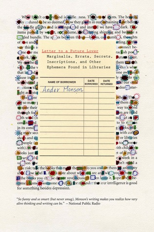 Letter to a Future Lover: Marginalia, Errata, Secrets, Inscriptions, and Other Ephemera Found in Libraries by Ander Monson
