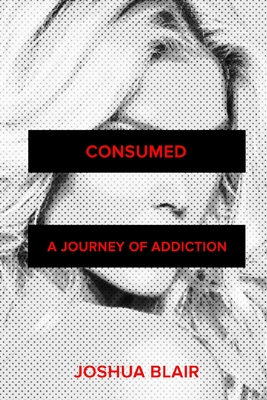 Consumed: A Journey of Addiction by Joshua Blair