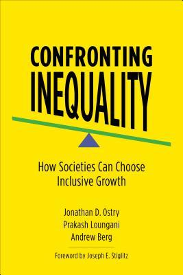 Confronting Inequality: How Societies Can Choose Inclusive Growth by Andrew Berg, Jonathan D Ostry, Prakash Loungani, Joseph E. Stiglitz