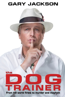 The Dog Trainer: From K9 world firsts to murder and mayhem by Gary Jackson