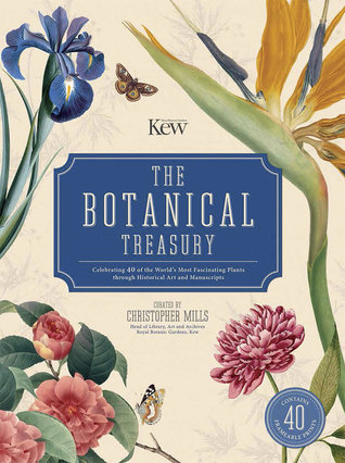The Botanical Treasury: Celebrating 40 of the World's Most Fascinating Plants through Historical Art and Manuscripts by Christopher Mills