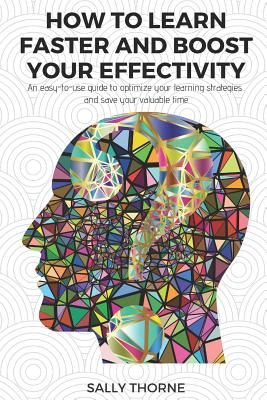 How to Learn Faster and Boost Your Effectivity: An Easy-To-Use Guide to Optimize Your Learning Strategies and Save Your Valuable Time by Sally Thorne