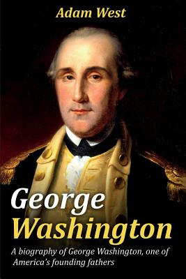 George Washington: A biography of George Washington, one of America's founding fathers by Adam West