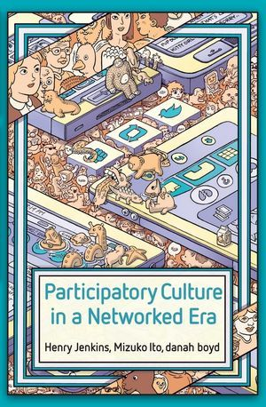 Participatory Culture in a Networked Era: A Conversation on Youth, Learning, Commerce, and Politics by Mizuko Ito, Henry Jenkins, Danah Boyd