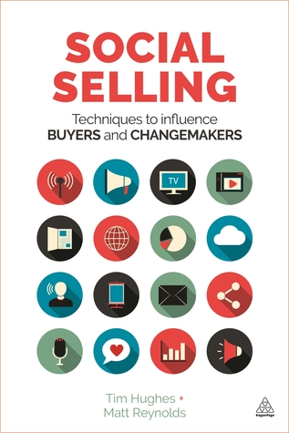 Social Selling: Techniques to Influence Buyers and Changemakers by Tim Hughes, Matt Reynolds
