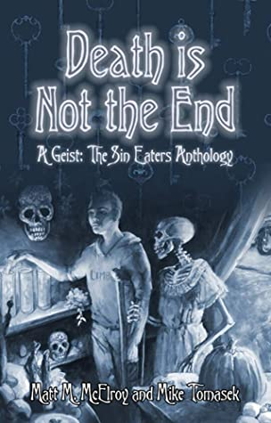 Death is Not the End: A Geist: The Sin-Eaters Second Edition Anthology by Danielle Lauzon, Jose R. Garcia, Monica Valentinelli, Mike Tomasek, Matt M. McElroy, Meredith Gerber, Klara Horskjaer Herbol, Renee Ritchie, Onyx Path Publishing, Neall Raemonn Price