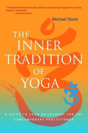 The Inner Tradition of Yoga: A Guide to Yoga Philosophy for the Contemporary Practitioner by Richard Freeman, Michael Stone