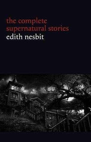 Edith Nesbit: The Complete Supernatural Stories by E. Nesbit