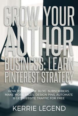Grow Your Author Business: Learn Pinterest Strategy: How to Increase Blog Subscribers, Make More Sales, Design Pins, Automate & Get Website Traff by Kerrie Legend