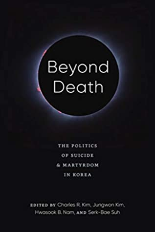 Beyond Death: The Politics of Suicide and Martyrdom in Korea (Center For Korea Studies Publications) by Charles R. Kim, Jungwon Kim, Hwasook B. Nam, Serk-Bae Suh