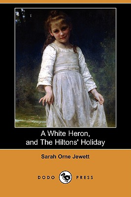 A White Heron (Story), and the Hiltons' Holiday (Dodo Press) by Sarah Orne Jewett