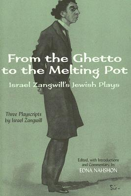 From the Ghetto to the Melting Pot: Israel Zangwill's Jewish Plays by Israel Zangwill