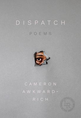 Dispatch: Poems by Cameron Awkward-Rich