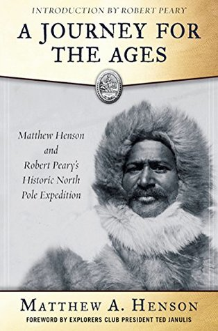 A Journey for the Ages: Matthew Henson and Robert Peary's Historic North Pole Expedition by Robert Edwin Peary, S. Allen Counter, Matthew A. Henson