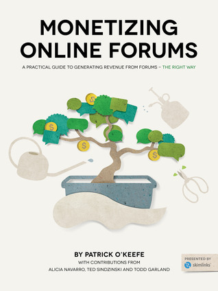 Monetizing Online Forums: A Practical Guide to Monetizing Online Forums - The Right Way by Todd Garland, Patrick O'Keefe, Alicia Navarro, Ted Sindzinski