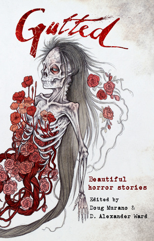 Gutted: Beautiful Horror Stories by Lisa Mannetti, Brian Kirk, Richard Thomas, Josh Malerman, Amanda Gowin, John F.D. Taff, Kevin Lucia, Ramsey Campbell, Christopher Coake, D. Alexander Ward, Mercedes M. Yardley, Paul Tremblay, Neil Gaiman, Doug Murano, Stephanie M. Wytovich, Clive Barker, Damien Angelica Walters, Maria Alexander