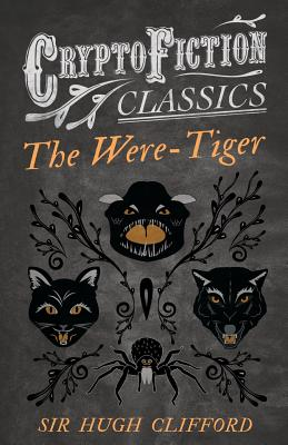 The Were-Tiger (Cryptofiction Classics - Weird Tales of Strange Creatures) by Hugh Clifford