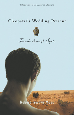 Cleopatra's Wedding Present: Travels through Syria by Robert Tewdwr Moss, Lucretia Stewart, David Bergman, Joan Larkin