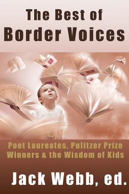 The Best of Border Voices: Poet Laureates, Pulitzer Prize Winners & the Wisdom of Kids by Jack Webb