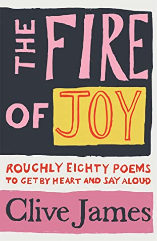 The Fire of Joy: Roughly 80 Poems to Get by Heart and Say Aloud by Clive James