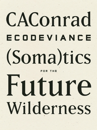 Ecodeviance: (Soma)tics for the Future Wilderness by C.A. Conrad