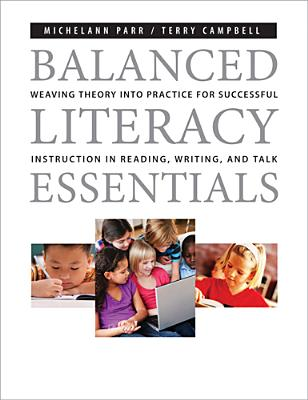 Balanced Literacy Essentials: Weaving Theory Into Practice for Successful Instruction in Reading, Writing, and Talk by Terry Campbell, Michelann Parr