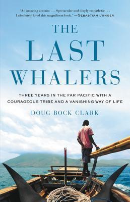 The Last Whalers: Three Years in the Far Pacific with a Courageous Tribe and a Vanishing Way of Life by Doug Bock Clark