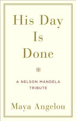 His Day Is Done: A Nelson Mandela Tribute by Maya Angelou